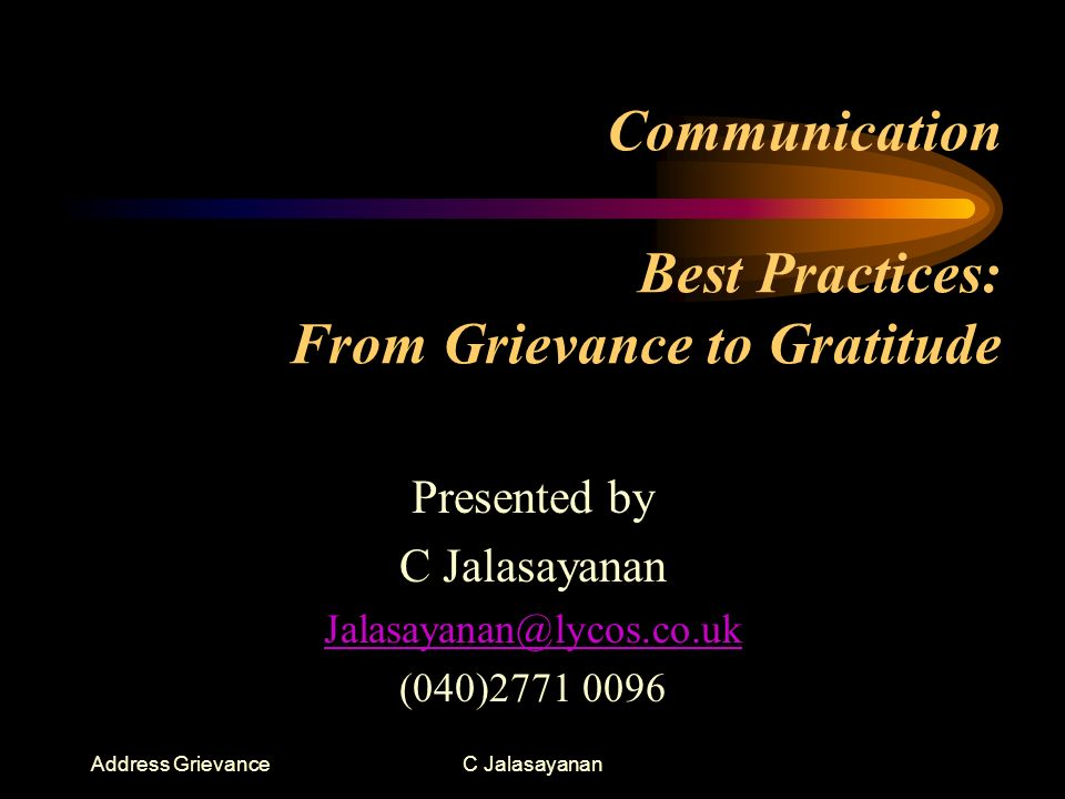 Address GrievanceC Jalasayanan Grievance –It is an allegation that something imposes an illegal obligation or denies some legal right or causes injustice –A complaint about a (real or imaginary) wrong that causes resentment and is grounds for action