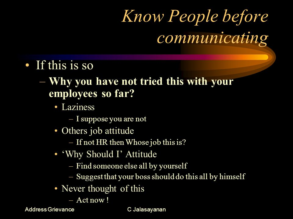 Address GrievanceC Jalasayanan Know People before communicating If this is so –Why you have not tried this with your employees so far.