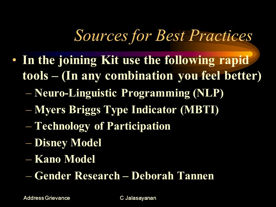 Address GrievanceC Jalasayanan Sources for Best Practices In the joining Kit use the following rapid tools – (In any combination you feel better) –Neuro-Linguistic Programming (NLP) –Myers Briggs Type Indicator (MBTI) –Technology of Participation –Disney Model –Kano Model –Gender Research – Deborah Tannen