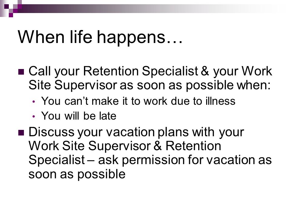 When life happens… Call your Retention Specialist & your Work Site Supervisor as soon as possible when: You cant make it to work due to illness You wi
