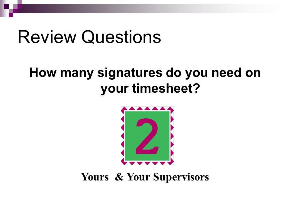 Review Questions How many signatures do you need on your timesheet? Yours & Your Supervisors