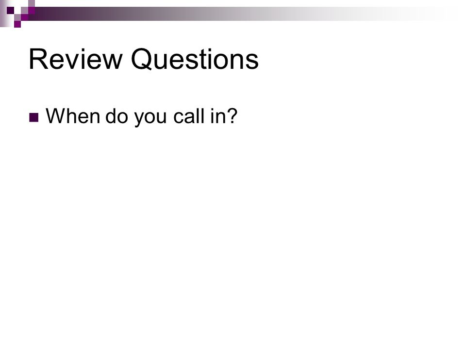 Review Questions When do you call in?