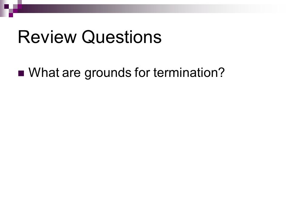 Review Questions What are grounds for termination?