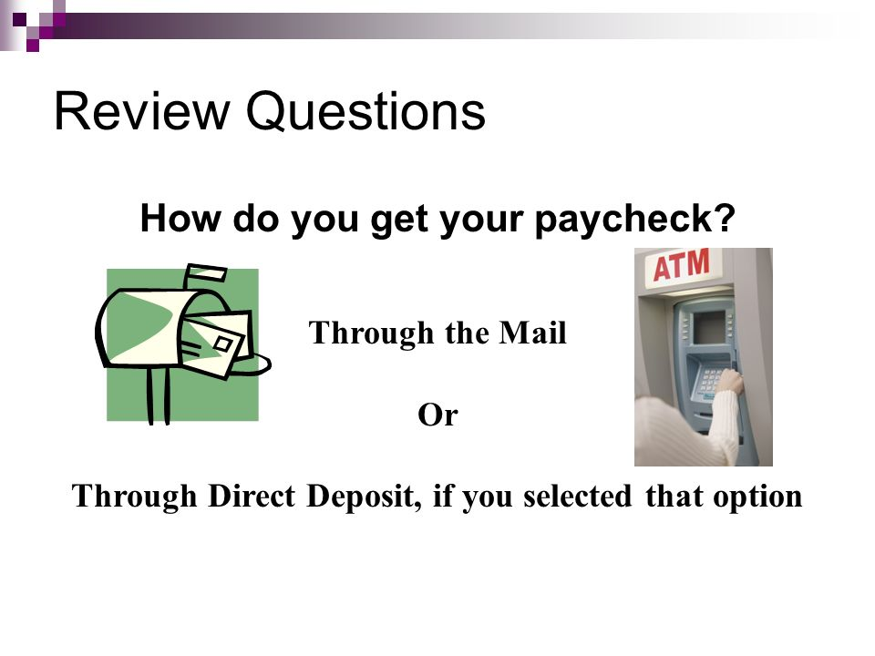 Review Questions How do you get your paycheck? Through the Mail Or Through Direct Deposit, if you selected that option