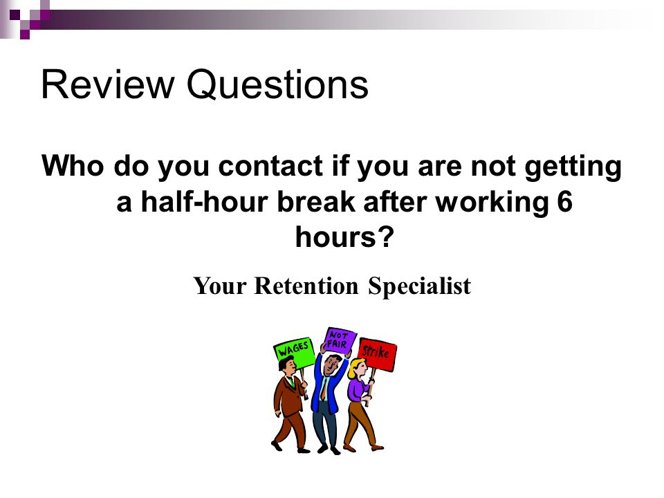 Review Questions Who do you contact if you are not getting a half-hour break after working 6 hours? Your Retention Specialist