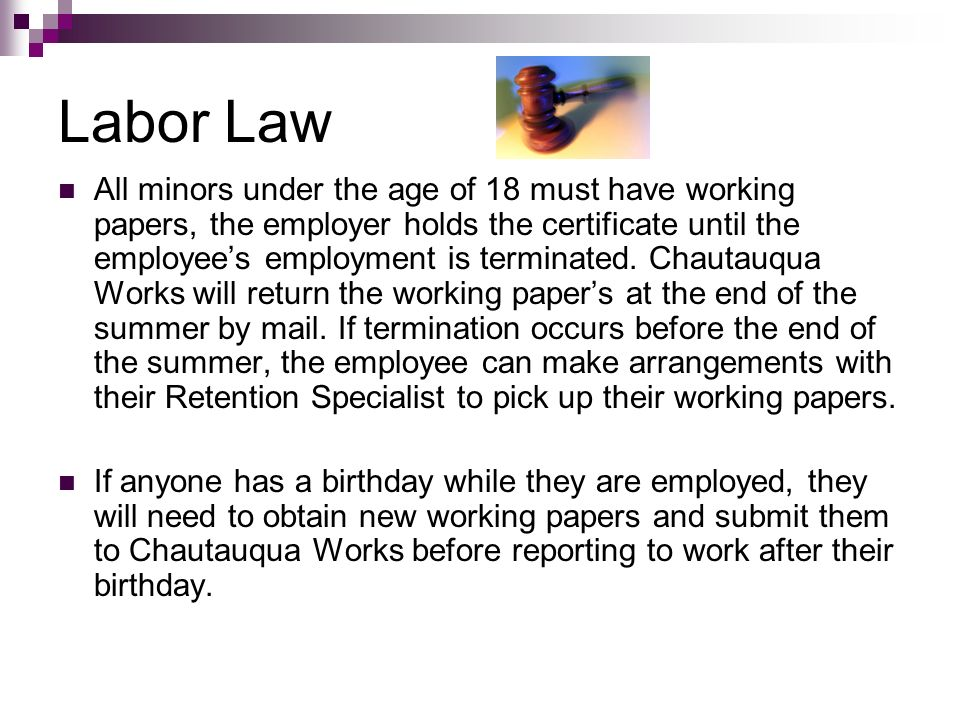 Labor Law All minors under the age of 18 must have working papers, the employer holds the certificate until the employees employment is terminated. Ch