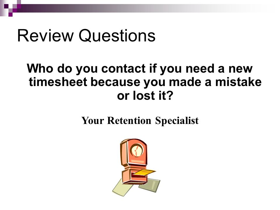 Review Questions Who do you contact if you need a new timesheet because you made a mistake or lost it? Your Retention Specialist
