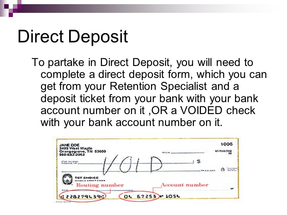 Direct Deposit To partake in Direct Deposit, you will need to complete a direct deposit form, which you can get from your Retention Specialist and a d