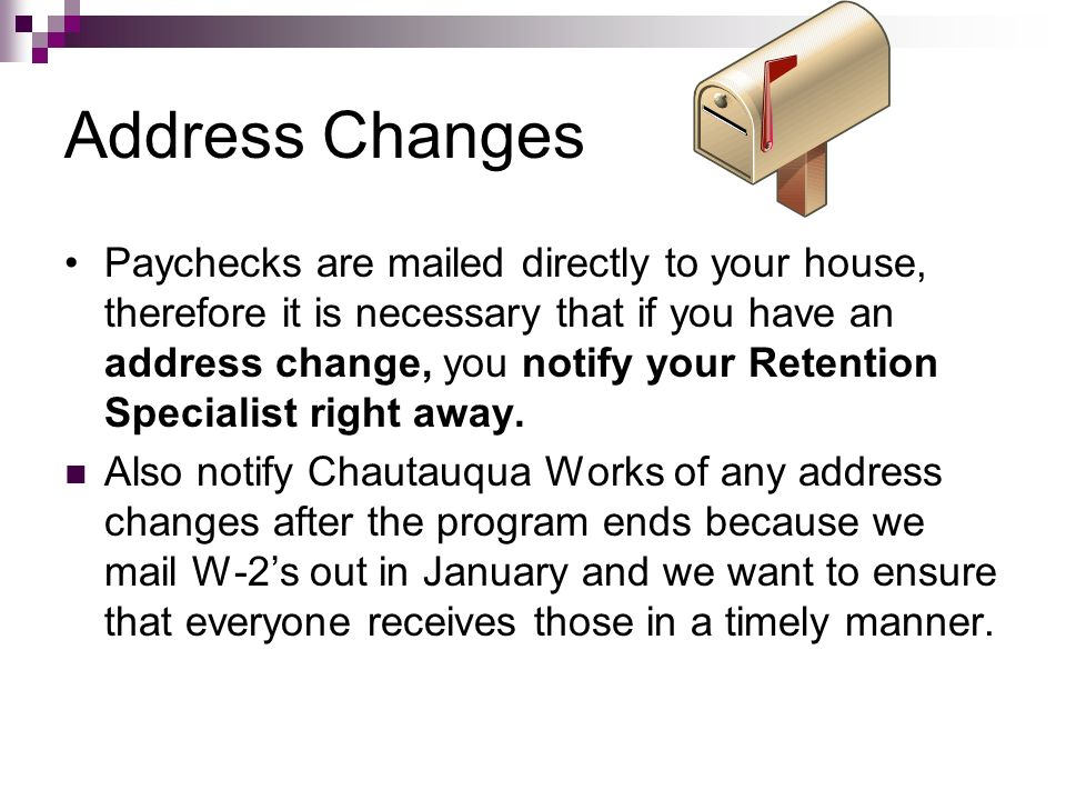 Address Changes Paychecks are mailed directly to your house, therefore it is necessary that if you have an address change, you notify your Retention S