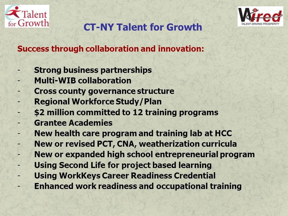 CT-NY Talent for Growth Looking forward: -Disability Services Research Project (June report) -Workforce mobility study (June launch) -Web portal (June) -School-to-Career program (July launch) -Business Summit (Fall 09) -Youth Summit (Fall 09) -ARRA & other grant opportunities (ongoing) -Outcomes, outcomes, outcomes -Sustainability, sustainability, sustainability