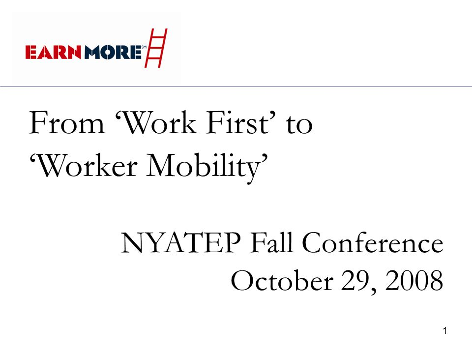 1 From Work First to Worker Mobility NYATEP Fall Conference October 29, 2008
