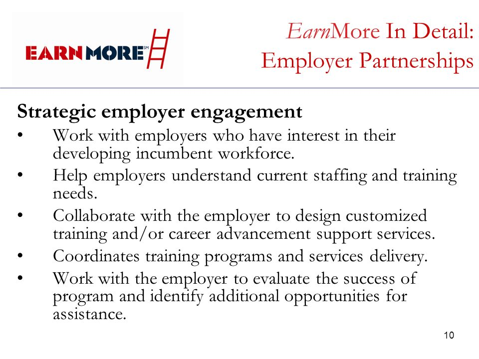 10 EarnMore In Detail: Employer Partnerships Strategic employer engagement Work with employers who have interest in their developing incumbent workforce.