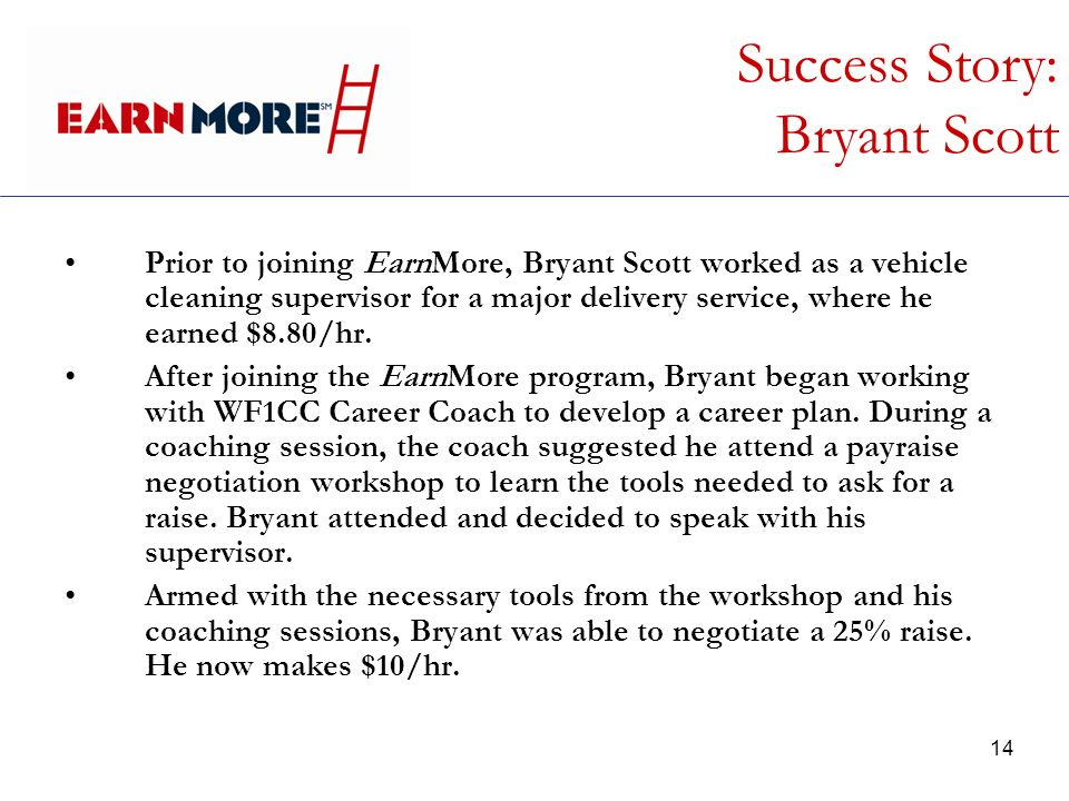 14 Success Story: Bryant Scott Prior to joining EarnMore, Bryant Scott worked as a vehicle cleaning supervisor for a major delivery service, where he earned $8.80/hr.
