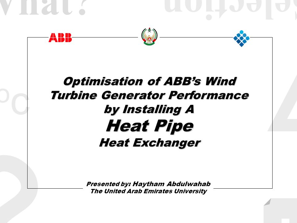 II ococ ? Optimisation of ABBs Wind Turbine Generator Performance by Installing A Heat Pipe Heat Exchanger Presented by : Haytham Abdulwahab The Unite