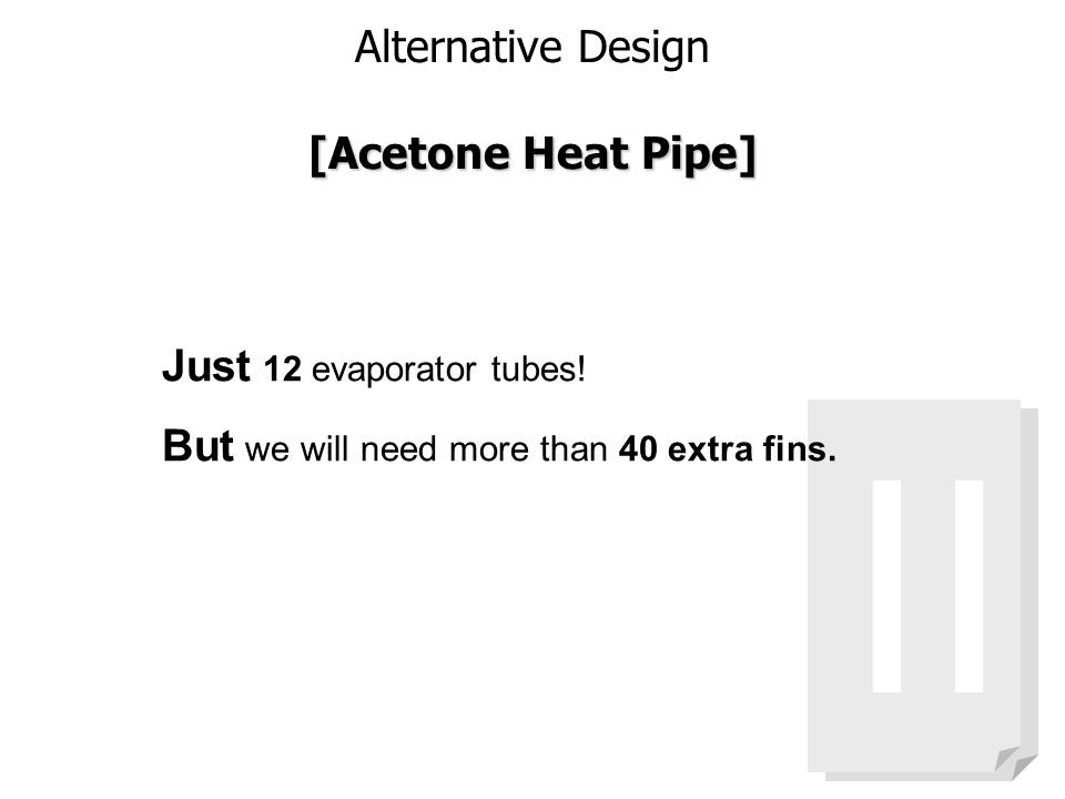 Alternative Design [Acetone Heat Pipe] II Just 12 evaporator tubes! But we will need more than 40 extra fins.