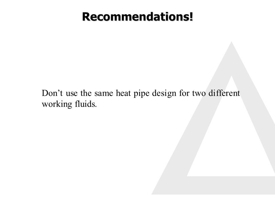 Dont use the same heat pipe design for two different working fluids. Recommendations!
