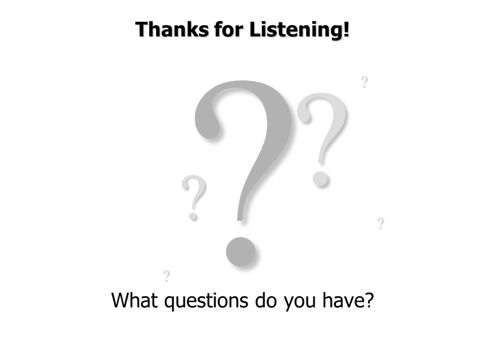 ?? ? ? ? ? Thanks for Listening! What questions do you have?
