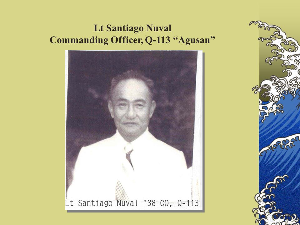 September 16, 1941 - continued 1st Q-Boat Squadron Q-113 Agusan 2nd Lt Santiago Nuval 38 Comdg O 3rd Lt Liberato Picar 40 ExO Crew: Sgt Paulino Baltazar Sgt Francisco Sescon Cpl Igmidio Alejandro Cpl Aniceto a Torre Pfc Arturo Noblezada It is gratifying to note that out of the six slots for Os, four were given to our Class 40.