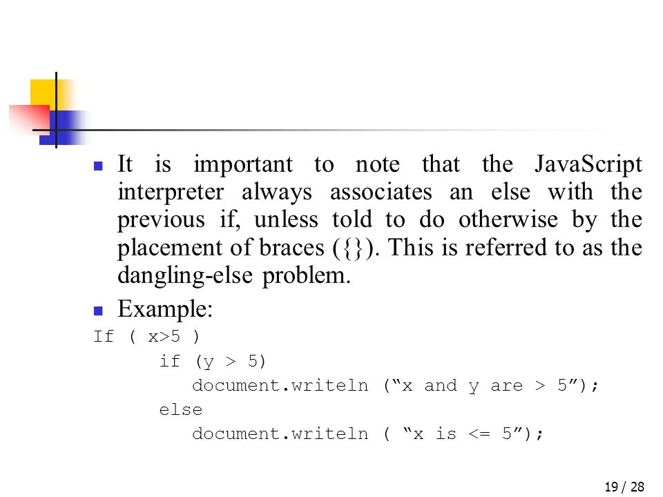 / 2819 It is important to note that the JavaScript interpreter always associates an else with the previous if, unless told to do otherwise by the placement of braces ({}).