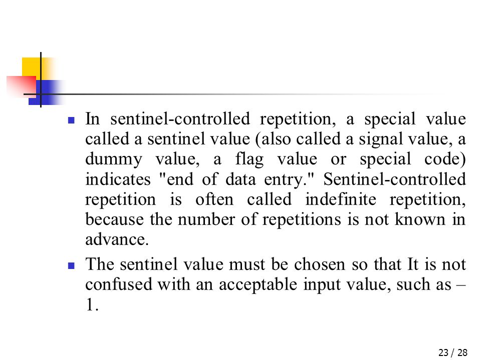 / 2823 In sentinel-controlled repetition, a special value called a sentinel value (also called a signal value, a dummy value, a flag value or special code) indicates end of data entry. Sentinel-controlled repetition is often called indefinite repetition, because the number of repetitions is not known in advance.