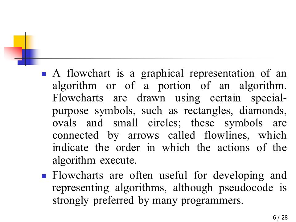 / 286 A flowchart is a graphical representation of an algorithm or of a portion of an algorithm. Flowcharts are drawn using certain special- purpose s