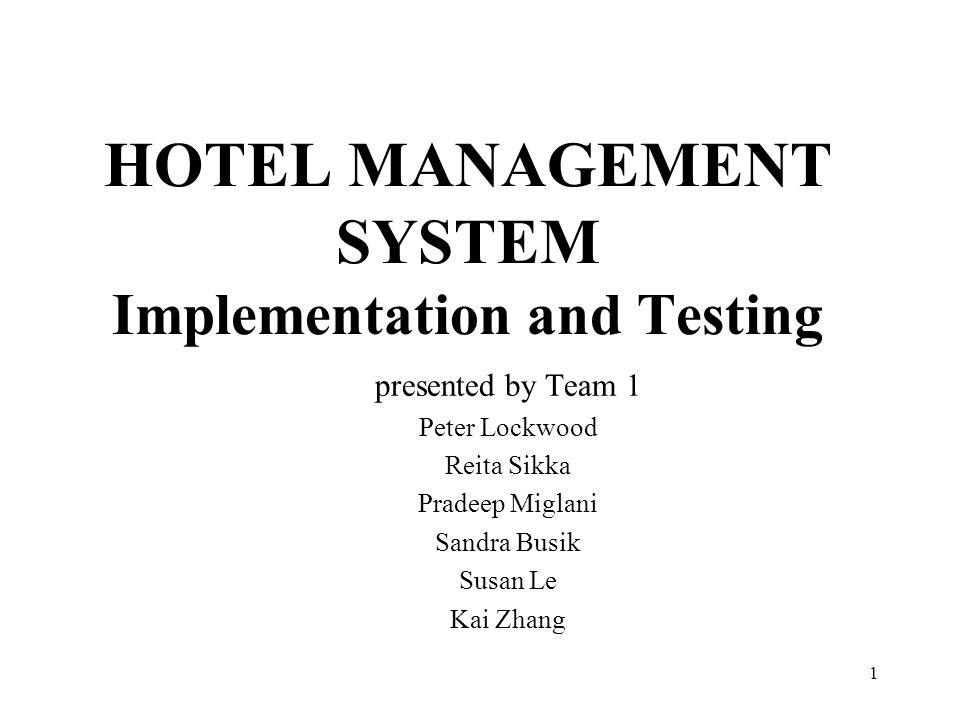 1 HOTEL MANAGEMENT SYSTEM Implementation and Testing presented by Team 1 Peter Lockwood Reita Sikka Pradeep Miglani Sandra Busik Susan Le Kai Zhang