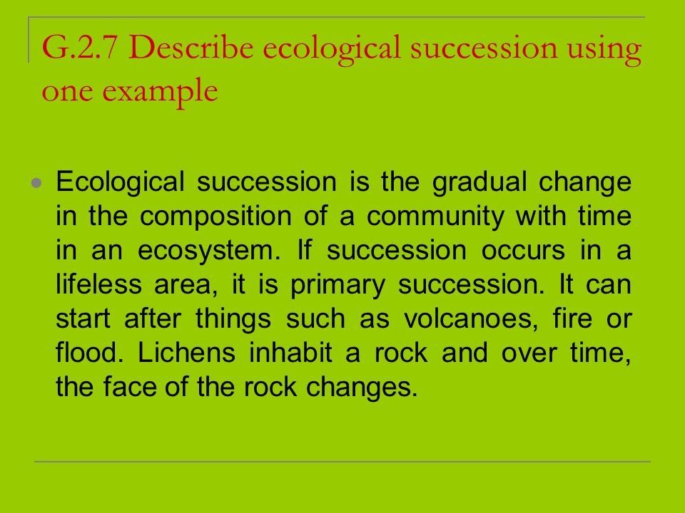 G.2.7 Describe ecological succession using one example Ecological succession is the gradual change in the composition of a community with time in an e