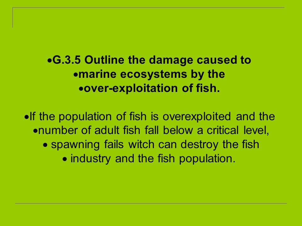 G.3.5 Outline the damage caused to marine ecosystems by the over-exploitation of fish. If the population of fish is overexploited and the number of ad