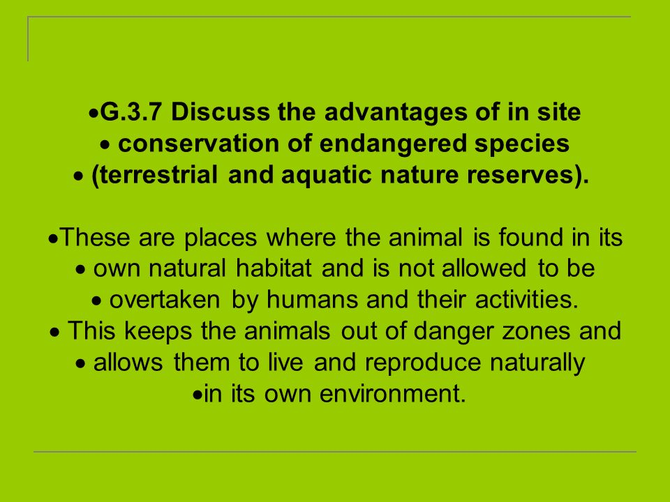 G.3.7 Discuss the advantages of in site conservation of endangered species (terrestrial and aquatic nature reserves). These are places where the anima