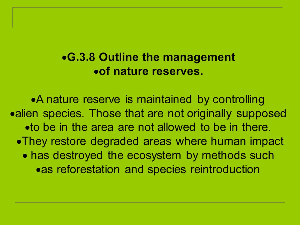 G.3.8 Outline the management of nature reserves. A nature reserve is maintained by controlling alien species. Those that are not originally supposed t
