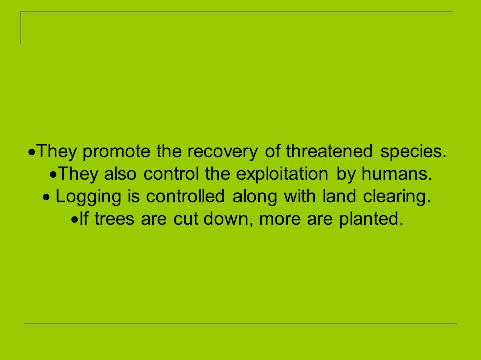 They promote the recovery of threatened species. They also control the exploitation by humans. Logging is controlled along with land clearing. If tree