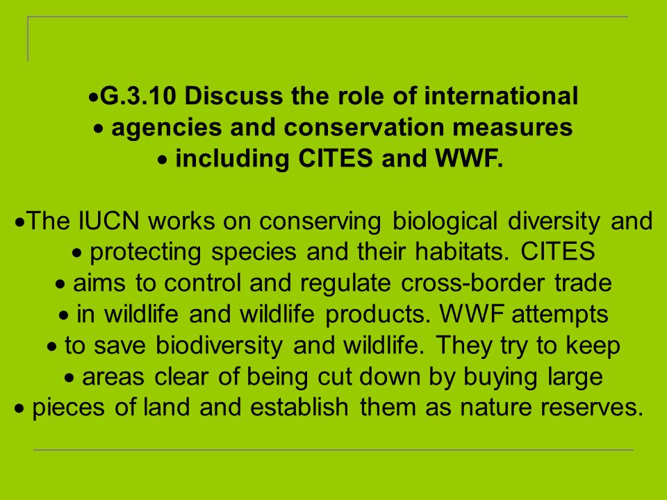 G.3.10 Discuss the role of international agencies and conservation measures including CITES and WWF. The IUCN works on conserving biological diversity