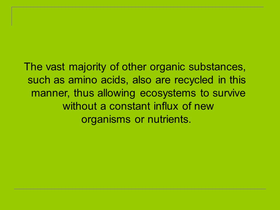 The vast majority of other organic substances, such as amino acids, also are recycled in this manner, thus allowing ecosystems to survive without a co