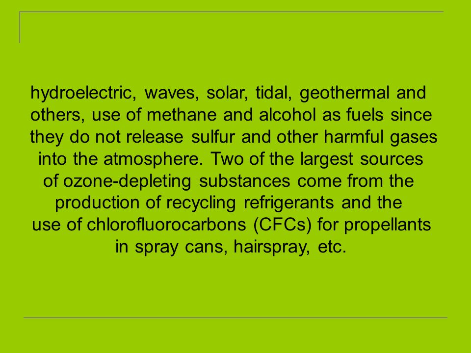 hydroelectric, waves, solar, tidal, geothermal and others, use of methane and alcohol as fuels since they do not release sulfur and other harmful gase