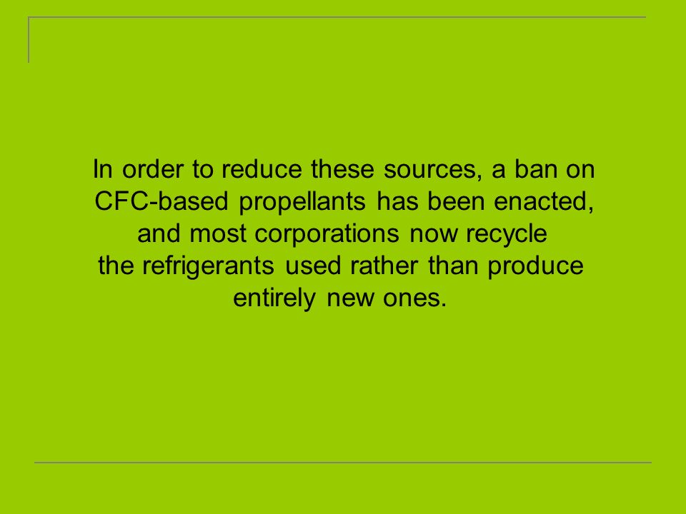 In order to reduce these sources, a ban on CFC-based propellants has been enacted, and most corporations now recycle the refrigerants used rather than