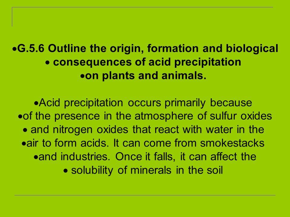 G.5.6 Outline the origin, formation and biological consequences of acid precipitation on plants and animals. Acid precipitation occurs primarily becau