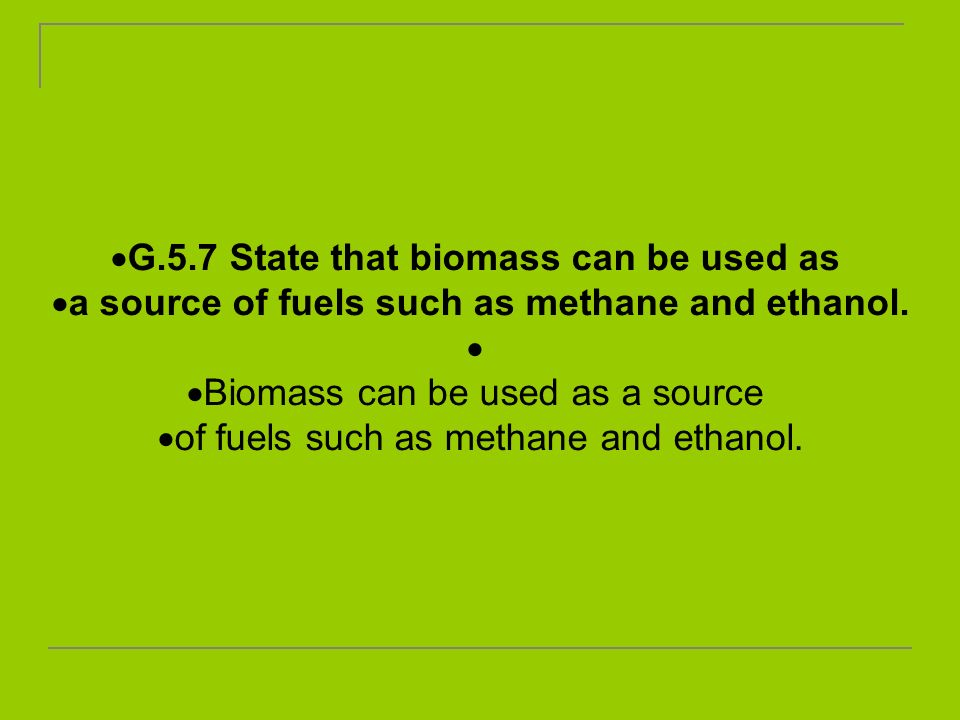 G.5.7 State that biomass can be used as a source of fuels such as methane and ethanol. Biomass can be used as a source of fuels such as methane and et