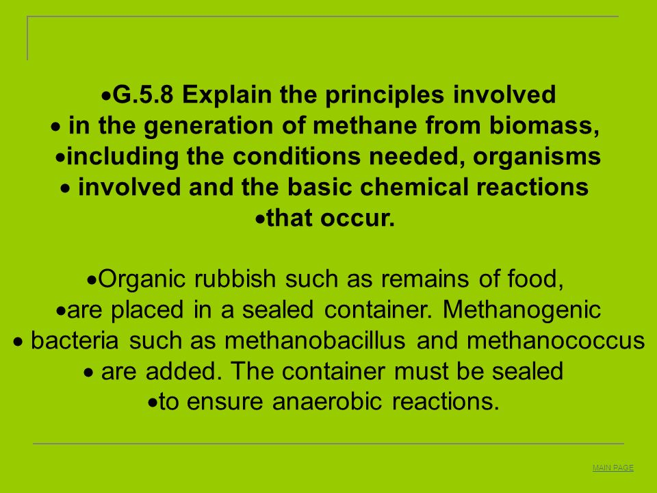 G.5.8 Explain the principles involved in the generation of methane from biomass, including the conditions needed, organisms involved and the basic che