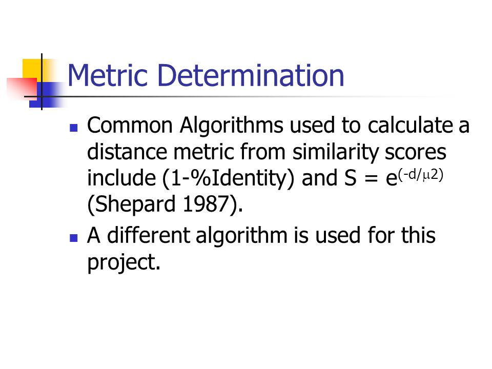 Metric Determination Common Algorithms used to calculate a distance metric from similarity scores include (1-%Identity) and S = e (-d/ 2) (Shepard 198