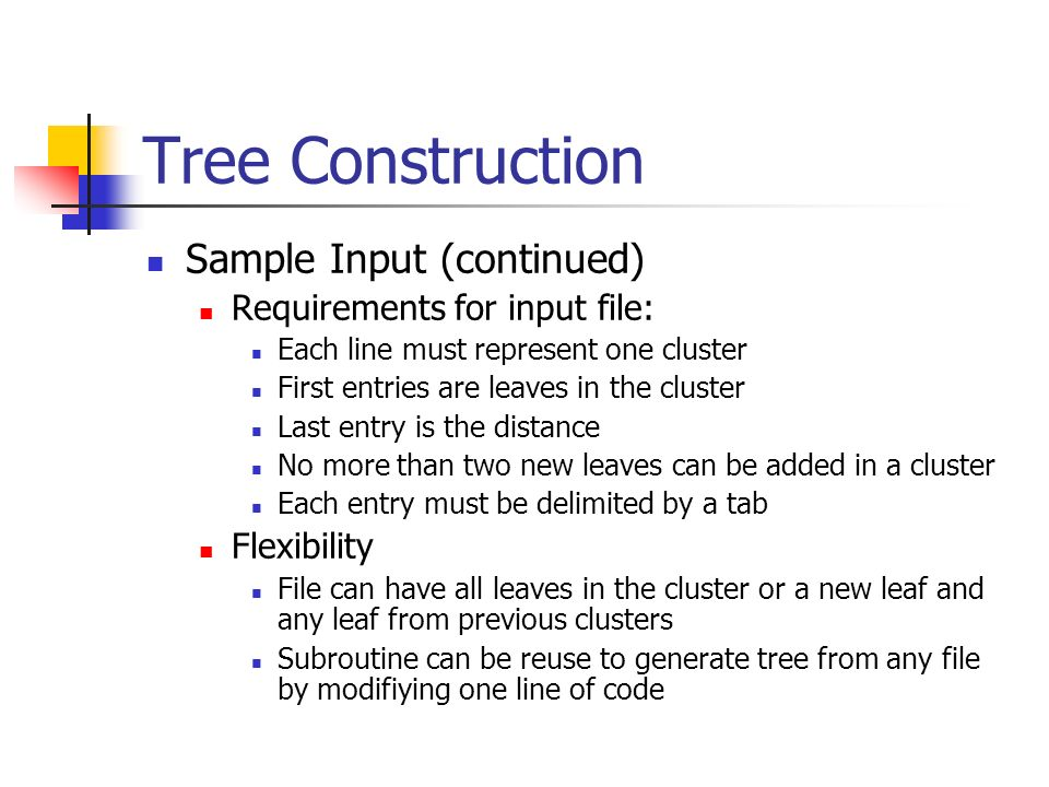 Tree Construction Sample Input (continued) Requirements for input file: Each line must represent one cluster First entries are leaves in the cluster Last entry is the distance No more than two new leaves can be added in a cluster Each entry must be delimited by a tab Flexibility File can have all leaves in the cluster or a new leaf and any leaf from previous clusters Subroutine can be reuse to generate tree from any file by modifiying one line of code