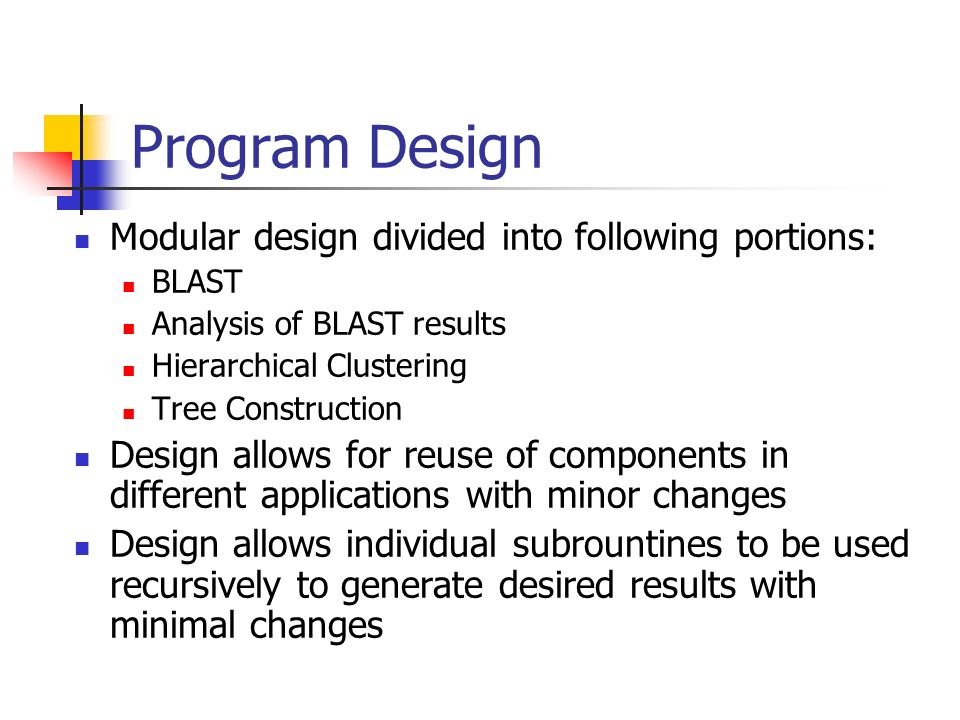 Program Design Modular design divided into following portions: BLAST Analysis of BLAST results Hierarchical Clustering Tree Construction Design allows for reuse of components in different applications with minor changes Design allows individual subrountines to be used recursively to generate desired results with minimal changes