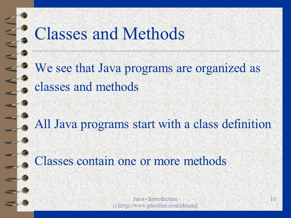 Java - Introduction (c)http://www.geocities.com/idmssql 10 Classes and Methods We see that Java programs are organized as classes and methods All Java