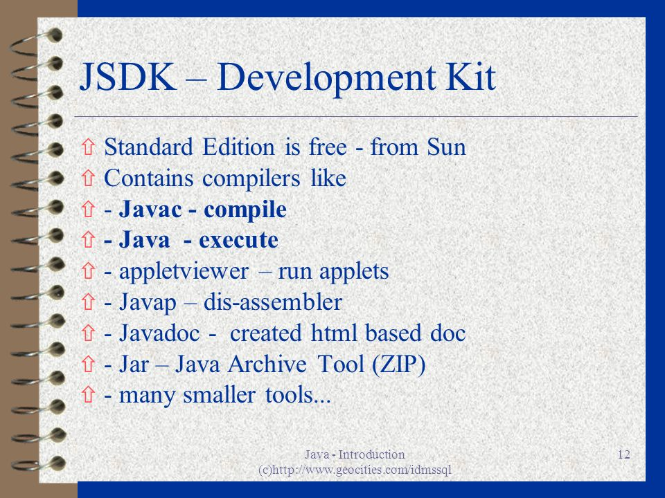 Java - Introduction (c)http://www.geocities.com/idmssql 12 JSDK – Development Kit ñ Standard Edition is free - from Sun ñ Contains compilers like ñ -