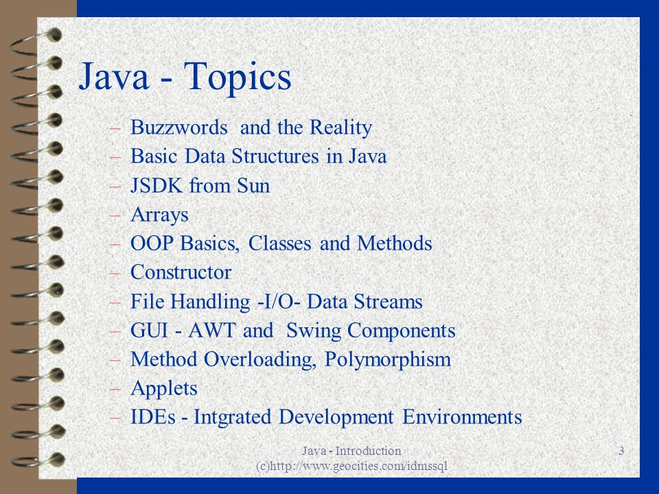 Java - Introduction (c)http://www.geocities.com/idmssql 3 Java - Topics –Buzzwords and the Reality –Basic Data Structures in Java –JSDK from Sun –Arra