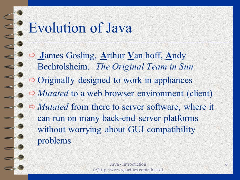 Java - Introduction (c)http://www.geocities.com/idmssql 6 Evolution of Java ð James Gosling, Arthur Van hoff, Andy Bechtolsheim.