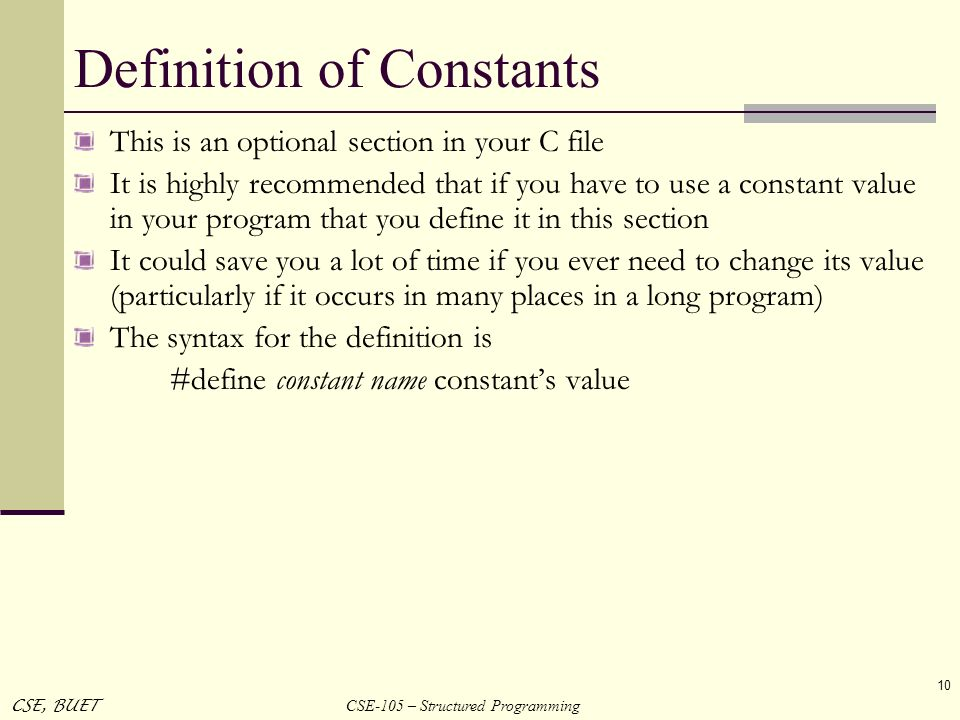 CSE-105 – Structured Programming CSE, BUET 10 Definition of Constants This is an optional section in your C file It is highly recommended that if you