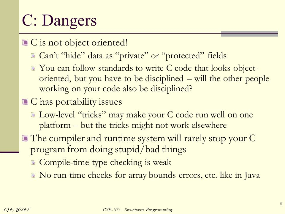 CSE-105 – Structured Programming CSE, BUET 5 C: Dangers C is not object oriented! Cant hide data as private or protected fields You can follow standar