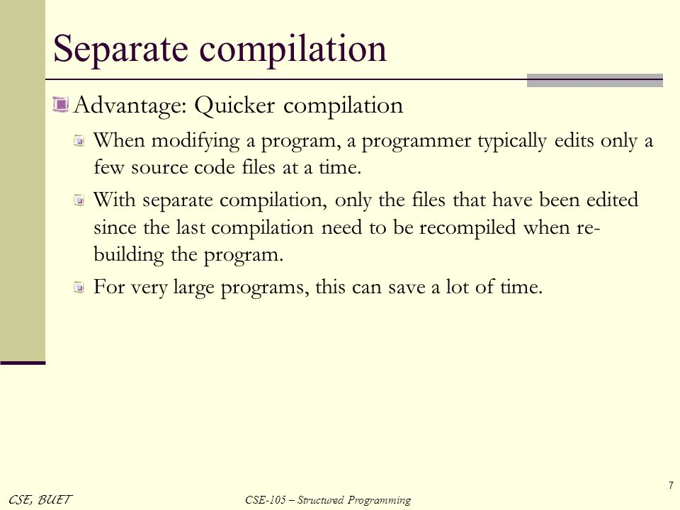 CSE-105 – Structured Programming CSE, BUET 7 Separate compilation Advantage: Quicker compilation When modifying a program, a programmer typically edit