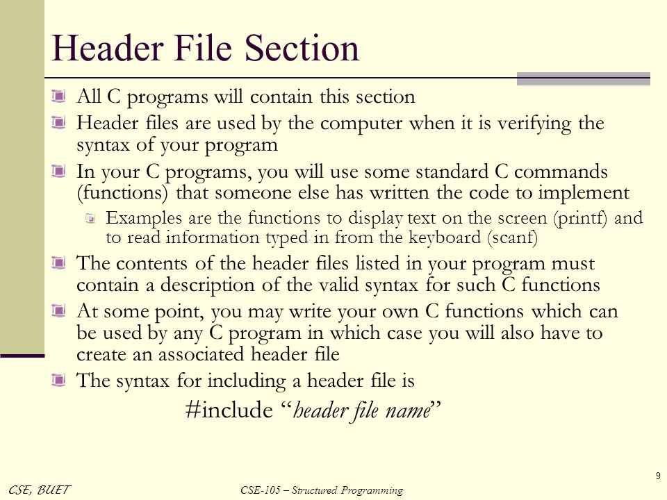 CSE-105 – Structured Programming CSE, BUET 9 Header File Section All C programs will contain this section Header files are used by the computer when i