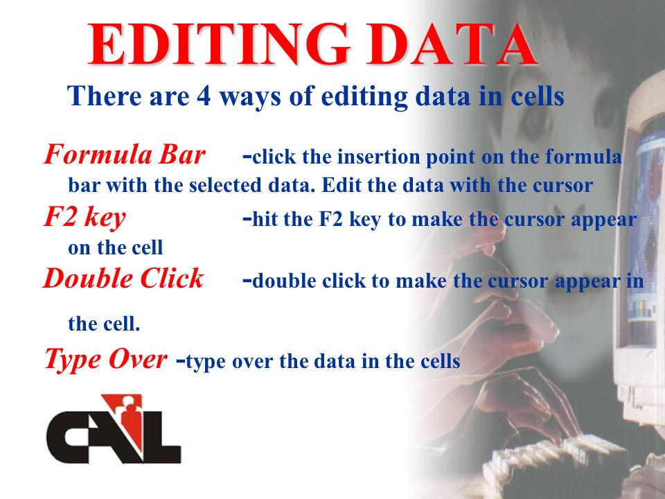 EDITING DATA There are 4 ways of editing data in cells Formula Bar- click the insertion point on the formula bar with the selected data.
